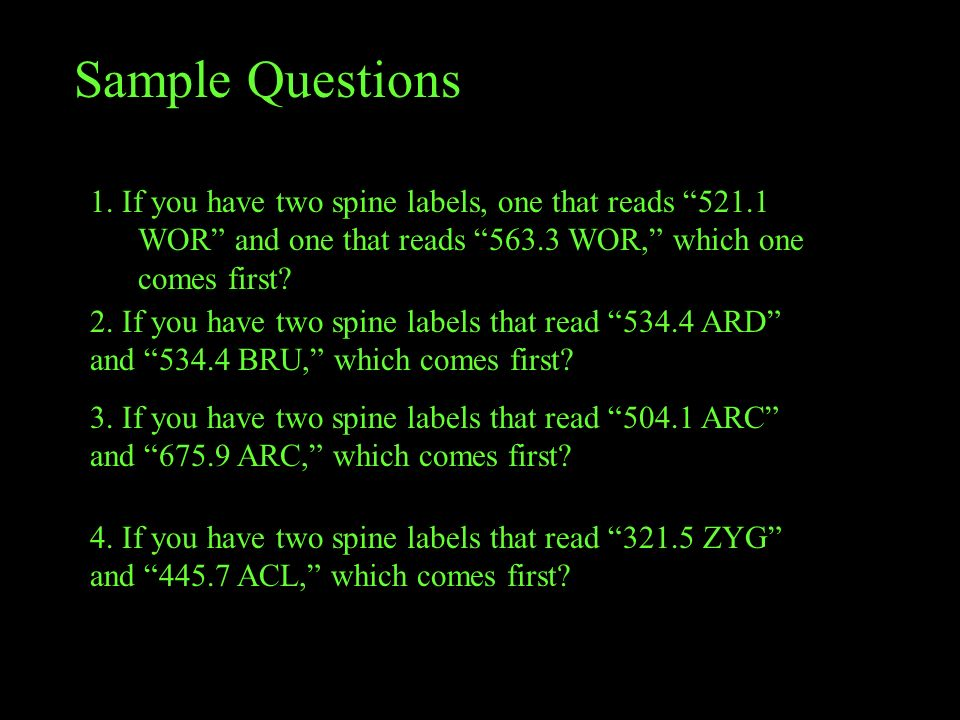 Sample Questions 1. If you have two spine labels, one that reads 521.1 WOR and one that reads 563.3 WOR, which one comes first
