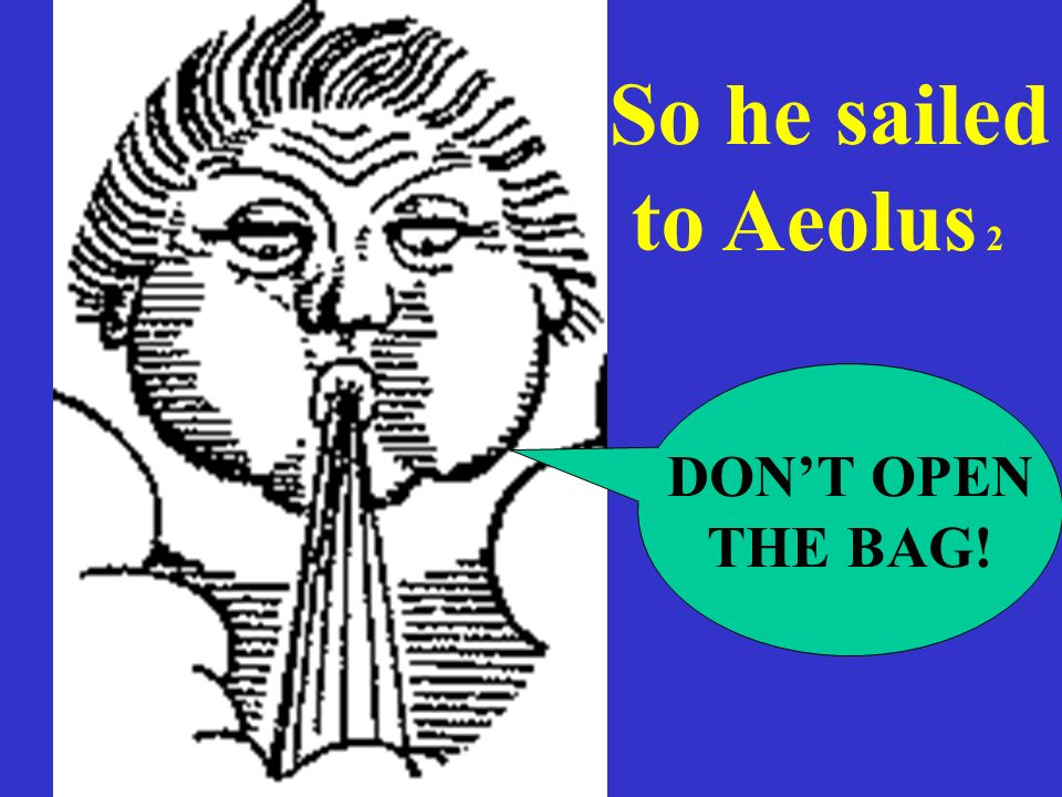 So he sailed to Aeolus 2 DON'T OPEN THE BAG!