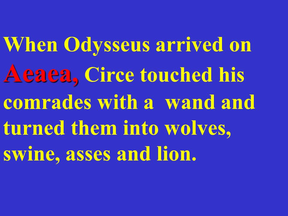 When Odysseus arrived on Aeaea, Circe touched his comrades with a wand and turned them into wolves, swine, asses and lion.