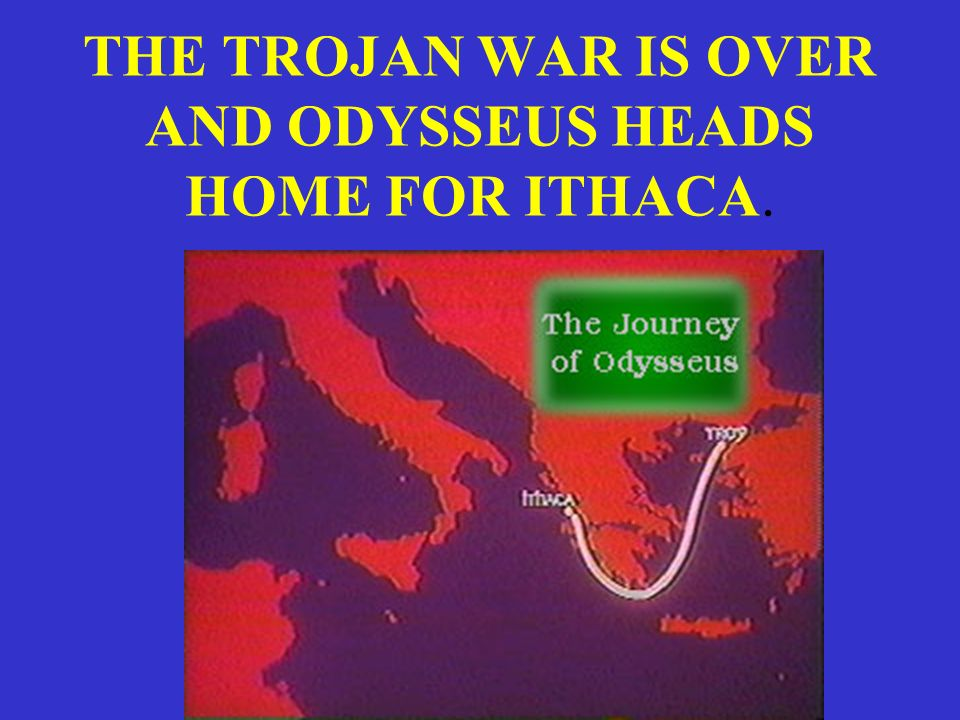 THE TROJAN WAR IS OVER AND ODYSSEUS HEADS HOME FOR ITHACA.