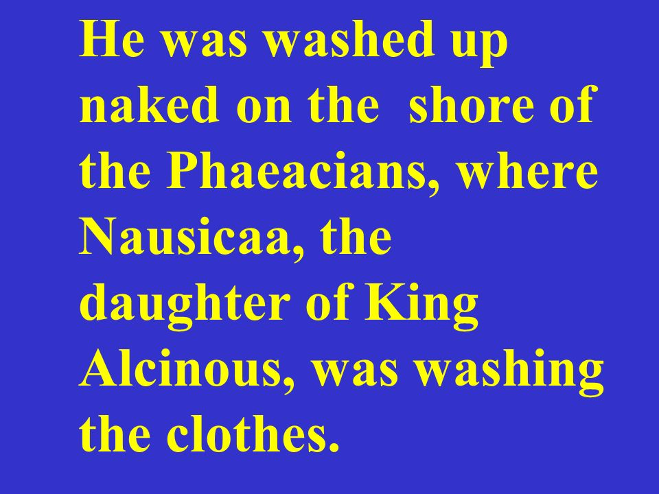 He was washed up naked on the shore of the Phaeacians, where Nausicaa, the daughter of King Alcinous, was washing the clothes.