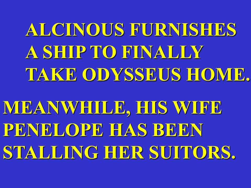 ALCINOUS FURNISHES A SHIP TO FINALLY. TAKE ODYSSEUS HOME. MEANWHILE, HIS WIFE. PENELOPE HAS BEEN.