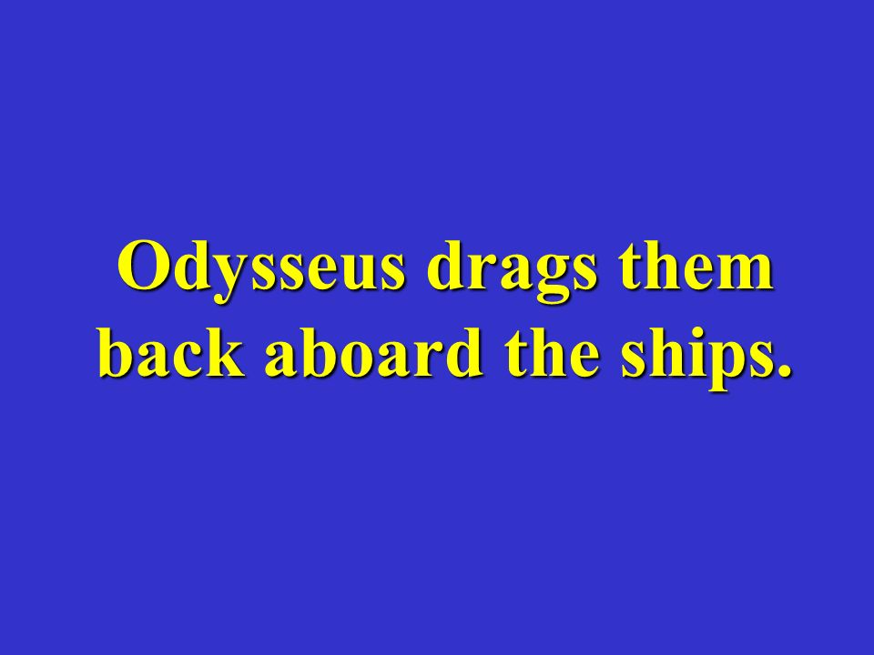 Odysseus drags them back aboard the ships.