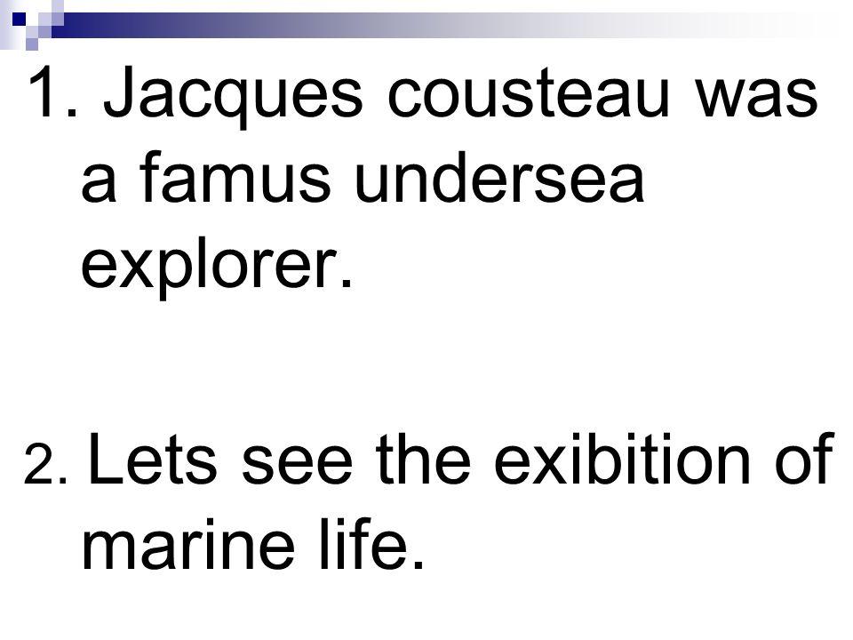 1. Jacques cousteau was a famus undersea explorer.