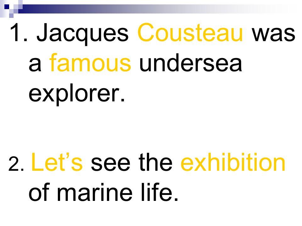 1. Jacques Cousteau was a famous undersea explorer.