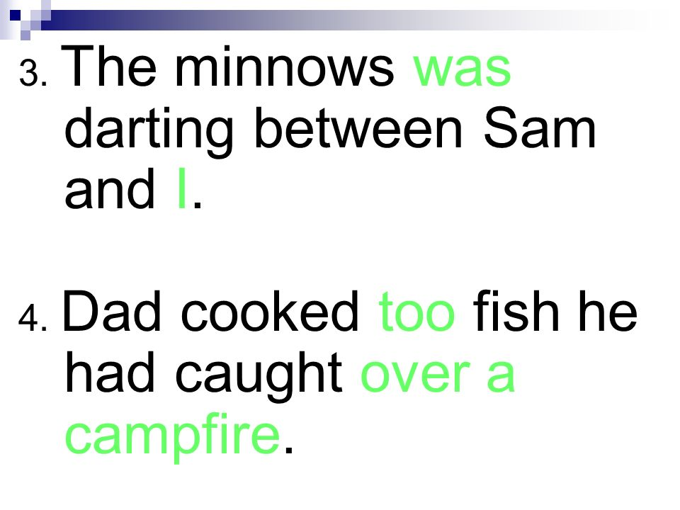 3. The minnows was darting between Sam and I.