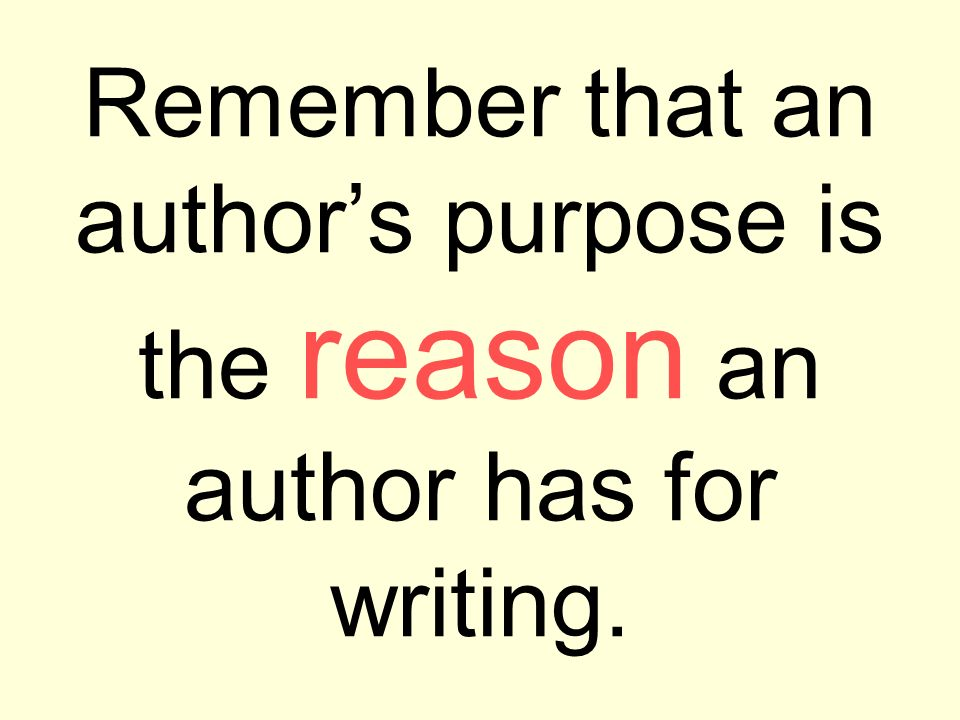 Remember that an author's purpose is the reason an author has for writing.