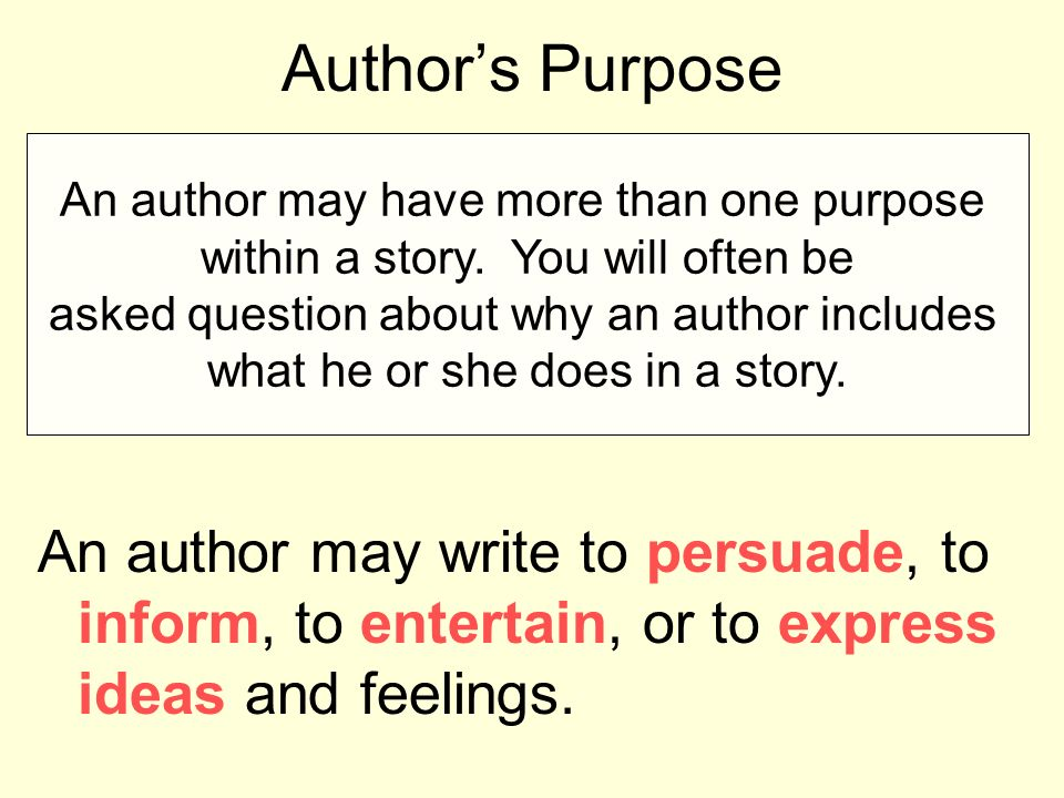 Author's Purpose The author's purpose is the reason or reasons the author has for writing.