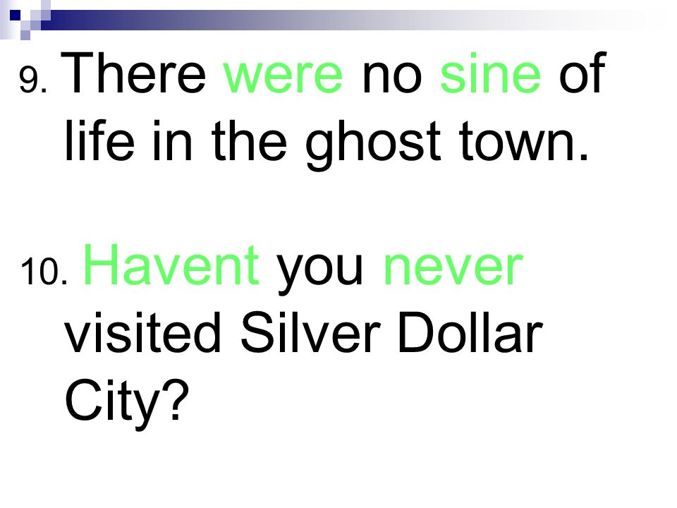 9. There were no sine of life in the ghost town.