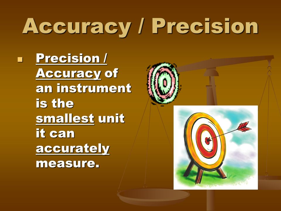 Accuracy / Precision Precision / Accuracy of an instrument is the smallest unit it can accurately measure.