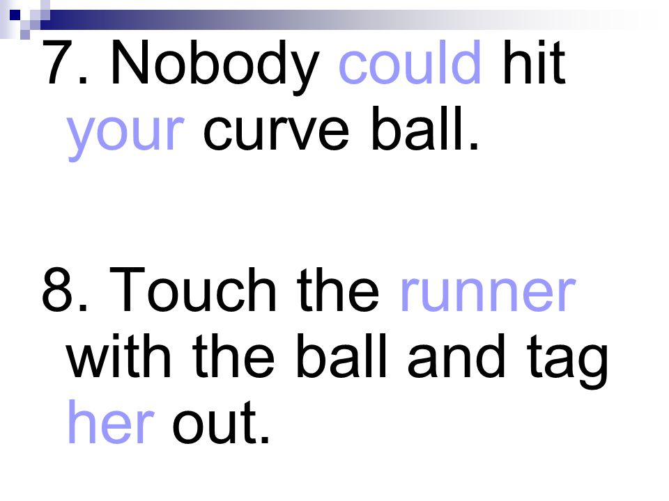 7. Nobody could hit your curve ball.
