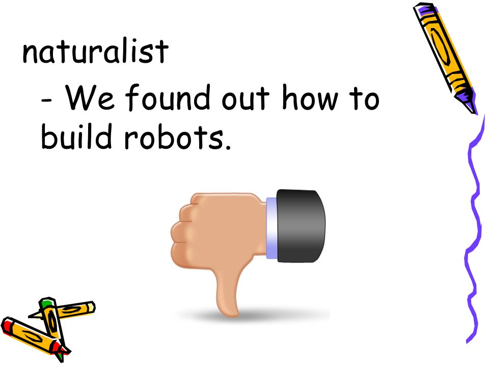 naturalist - We found out how to build robots.