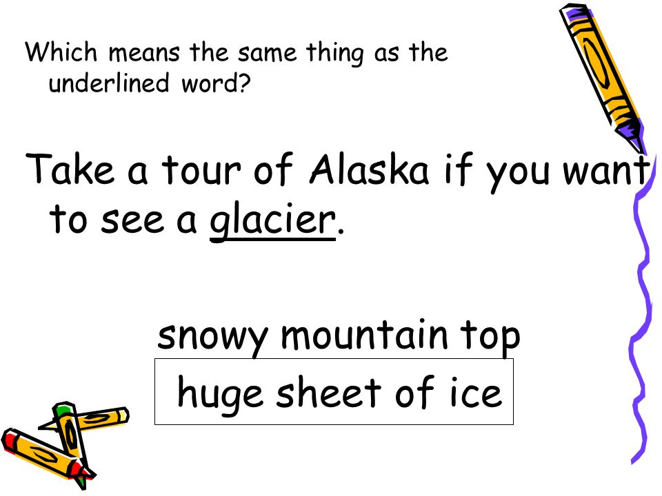 Take a tour of Alaska if you want to see a glacier.