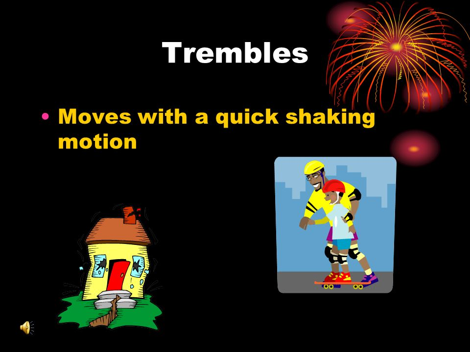 Trembles Moves with a quick shaking motion