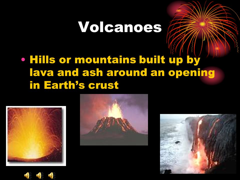 Volcanoes Hills or mountains built up by lava and ash around an opening in Earth's crust