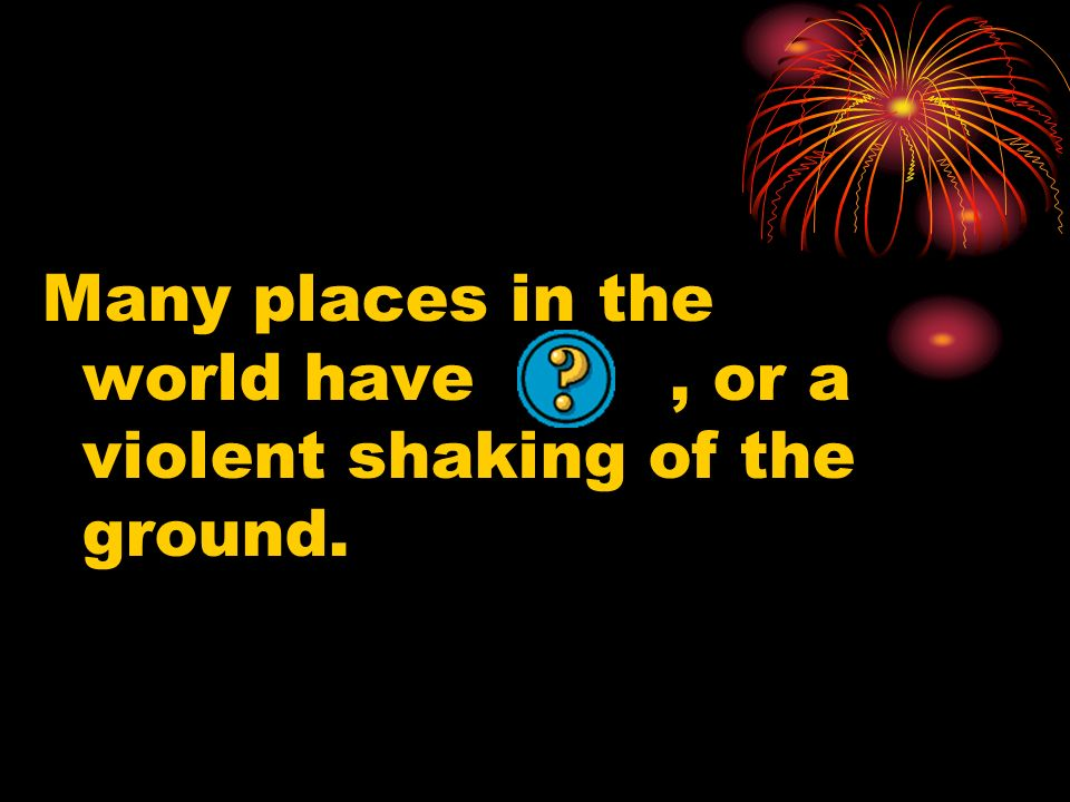 Many places in the world have , or a violent shaking of the ground.