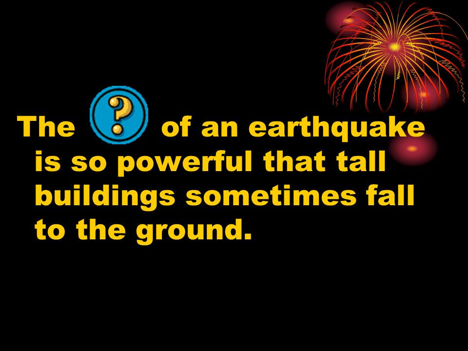 The of an earthquake is so powerful that tall buildings sometimes fall to the ground.