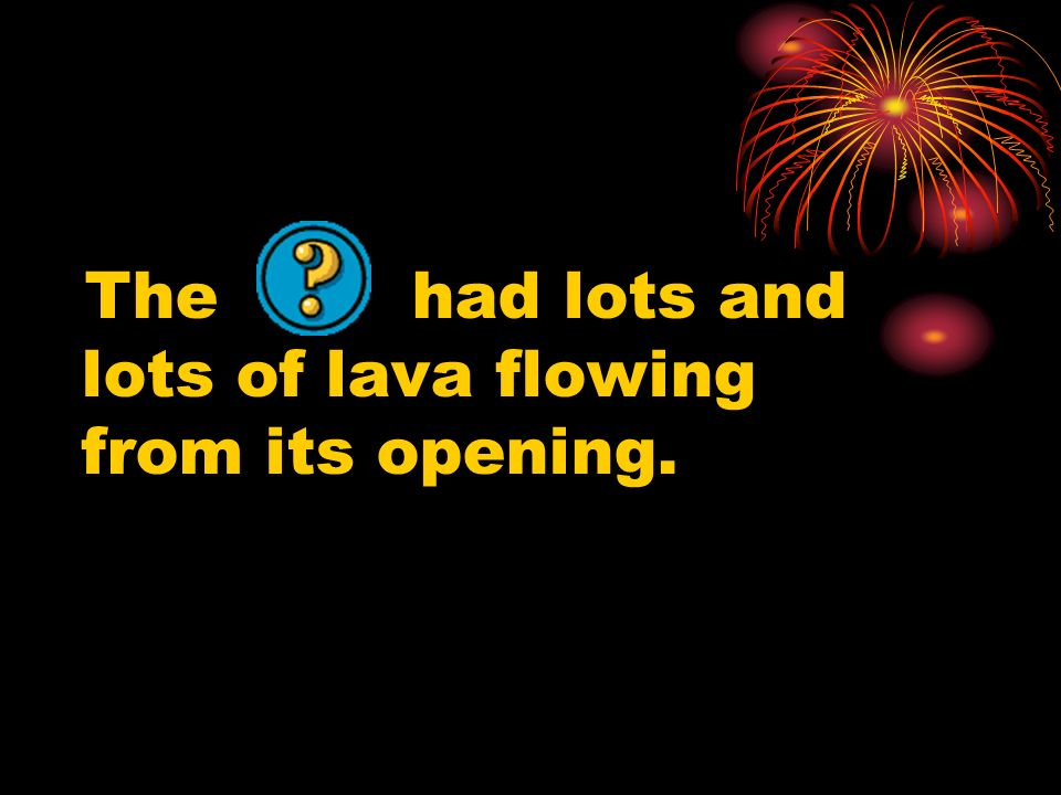 The had lots and lots of lava flowing from its opening.