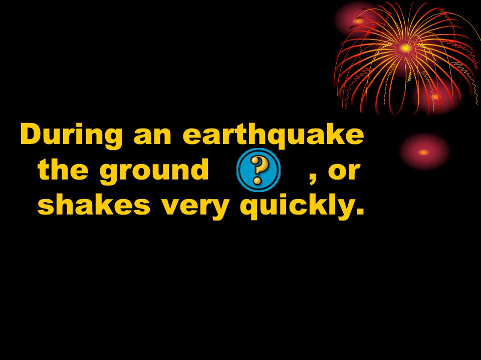 During an earthquake the ground , or shakes very quickly.