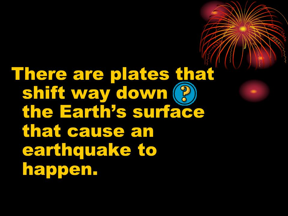 There are plates that shift way down the Earth's surface that cause an earthquake to happen.