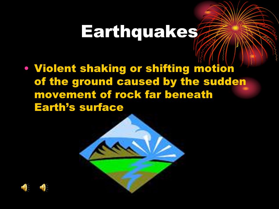 Earthquakes Violent shaking or shifting motion of the ground caused by the sudden movement of rock far beneath Earth's surface.