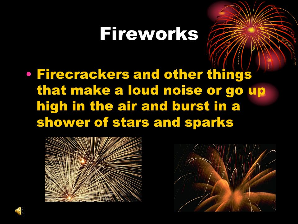 Fireworks Firecrackers and other things that make a loud noise or go up high in the air and burst in a shower of stars and sparks.