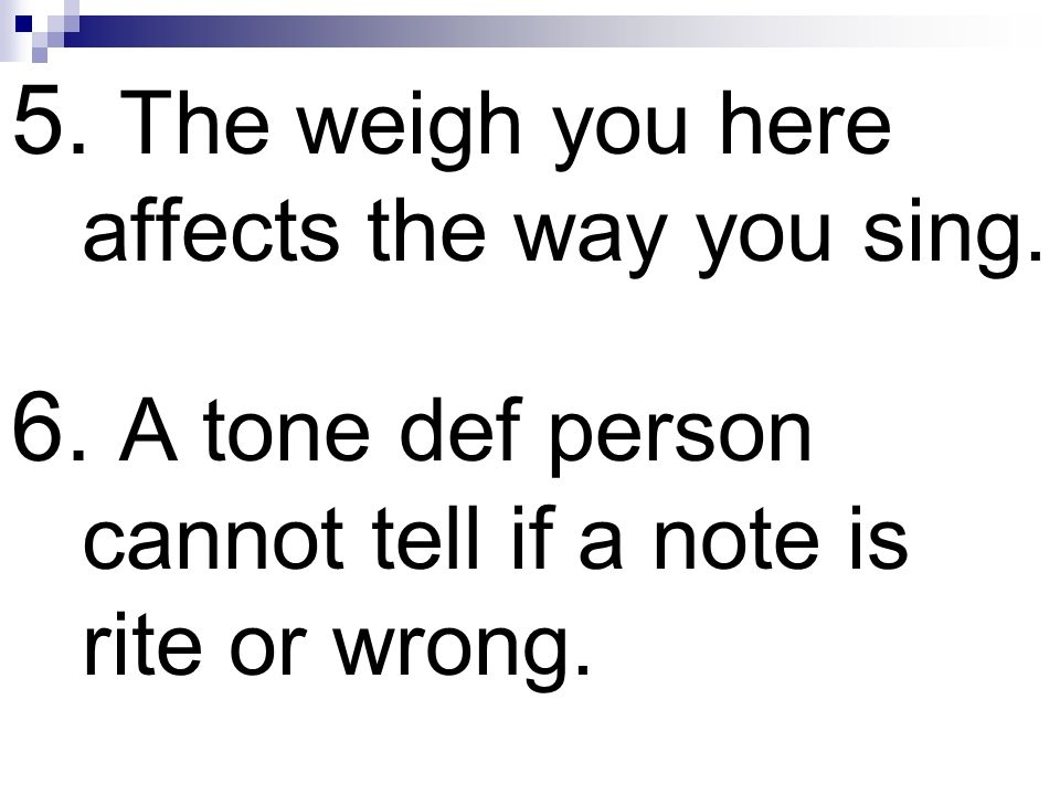 5. The weigh you here affects the way you sing.