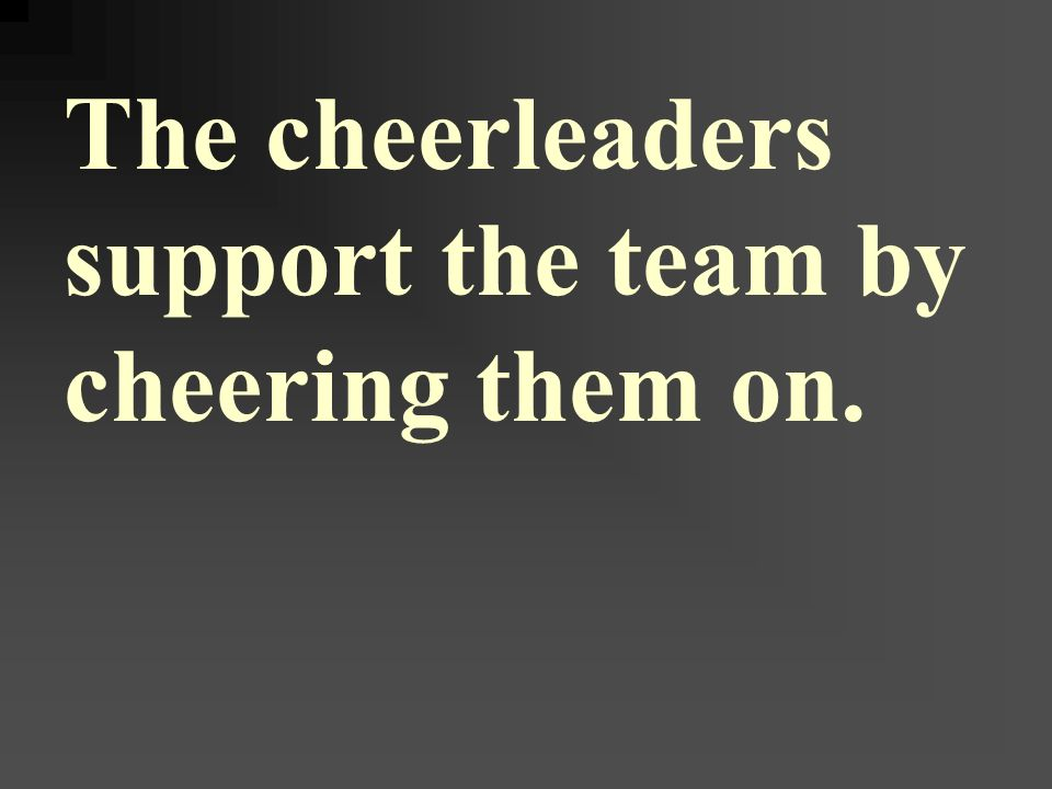 The cheerleaders support the team by cheering them on.
