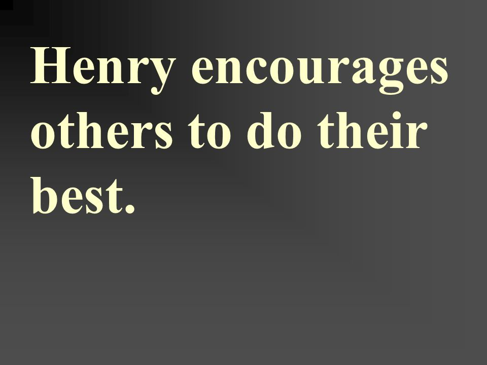 Henry encourages others to do their best.