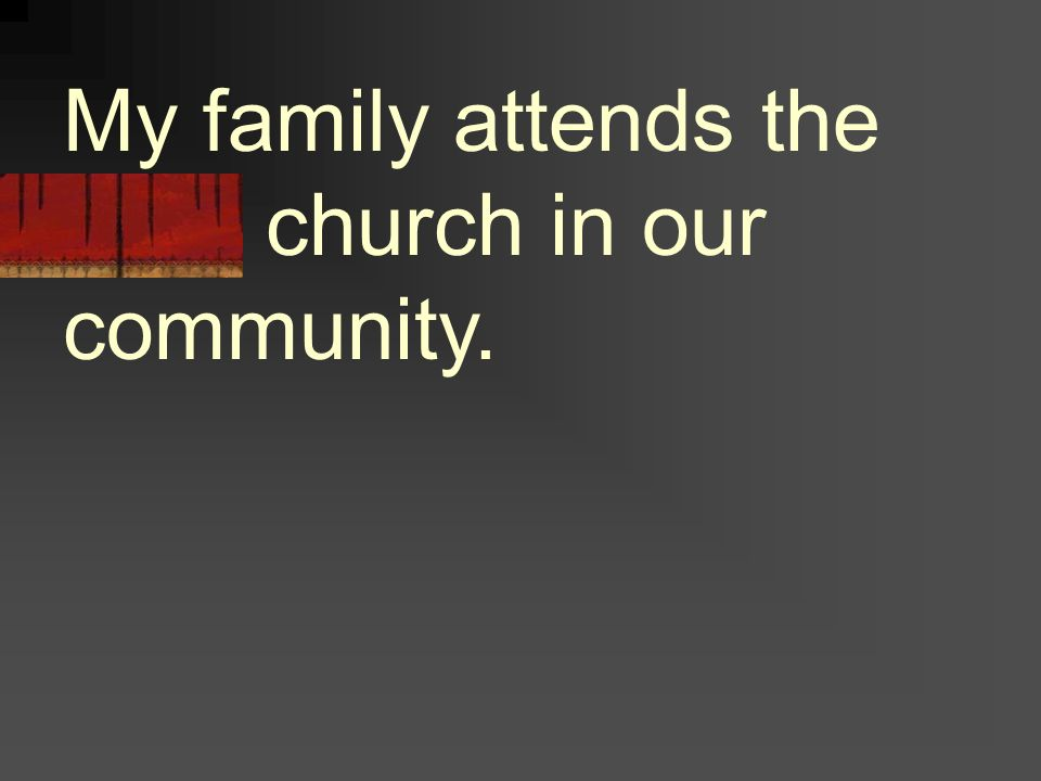 My family attends the local church in our community.