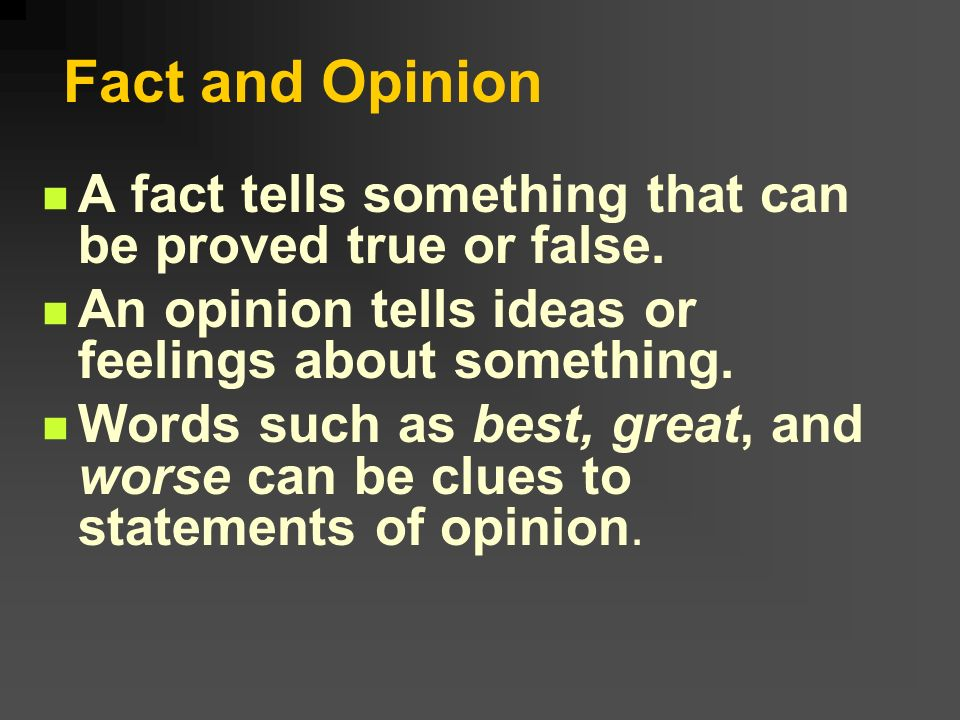 Fact and OpinionA fact tells something that can be proved true or false. An opinion tells ideas or feelings about something.