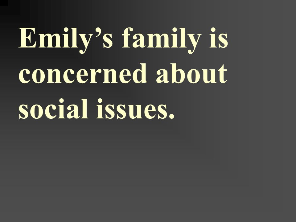 Emily's family is concerned about social issues.