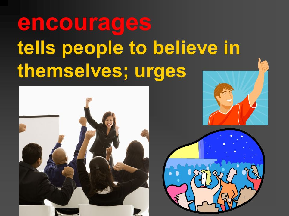encourages tells people to believe in themselves; urges