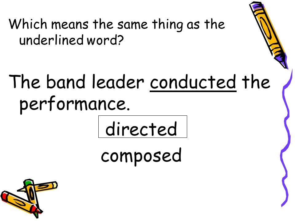 The band leader conducted the performance. directed composed