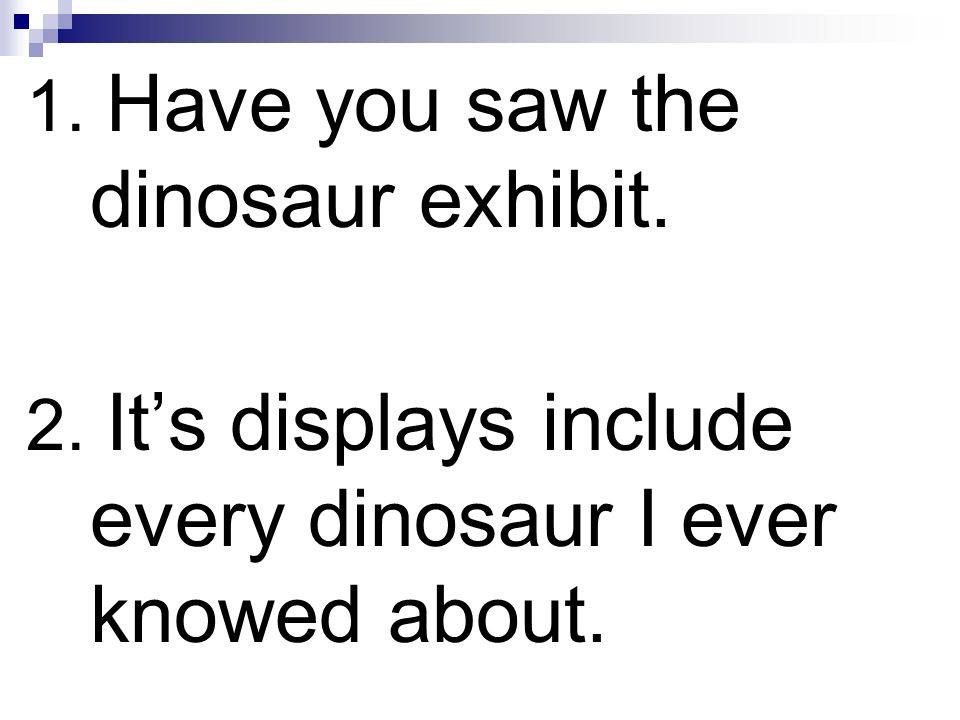1. Have you saw the dinosaur exhibit.