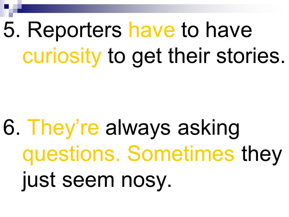 5. Reporters have to have curiosity to get their stories.