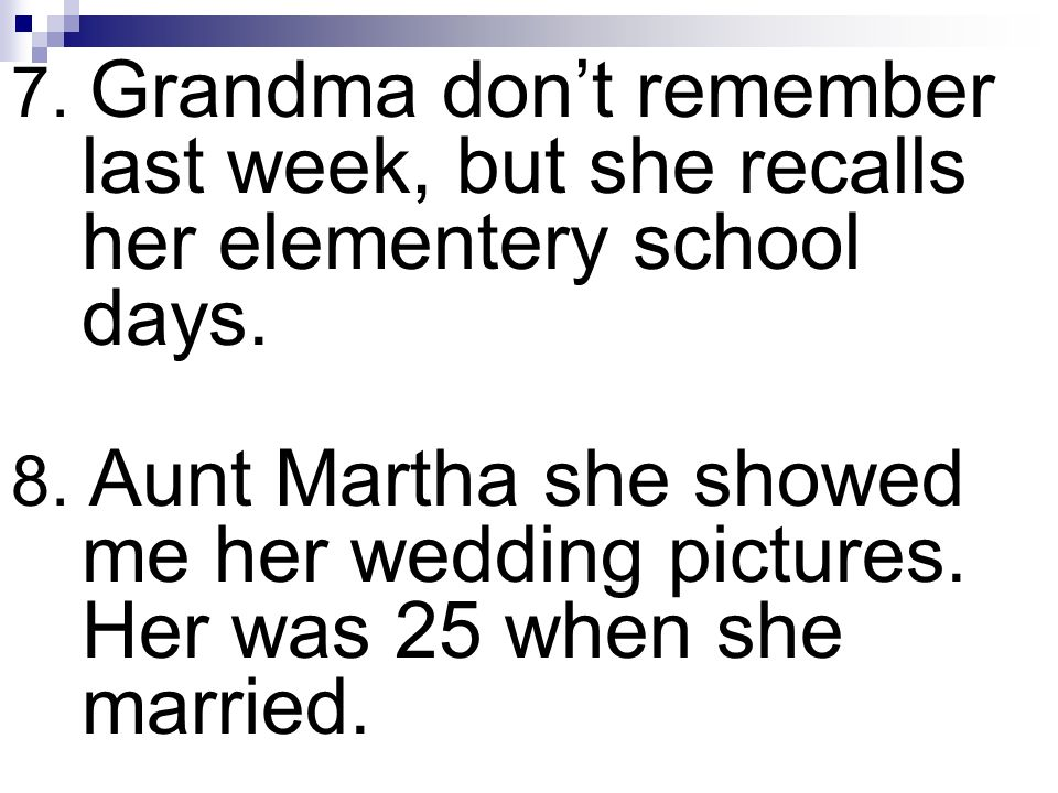 7. Grandma don't remember last week, but she recalls her elementery school days.