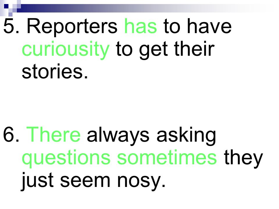 5. Reporters has to have curiousity to get their stories.