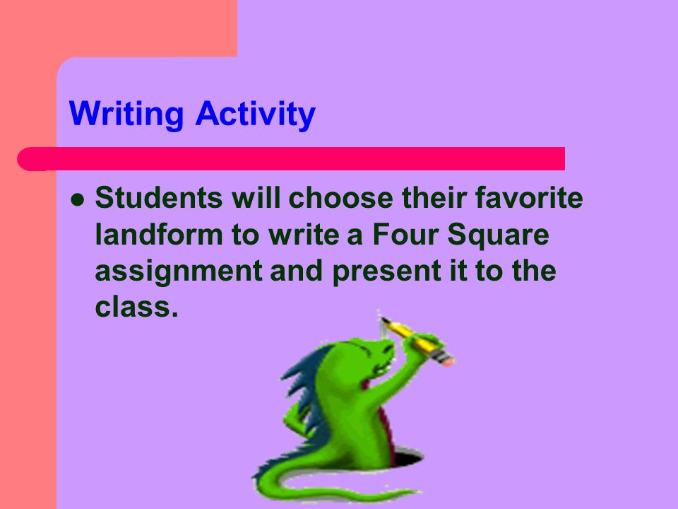 Writing Activity Students will choose their favorite landform to write a Four Square assignment and present it to the class.