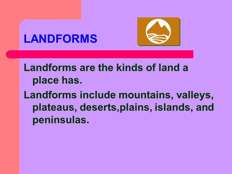 LANDFORMS Landforms are the kinds of land a place has.