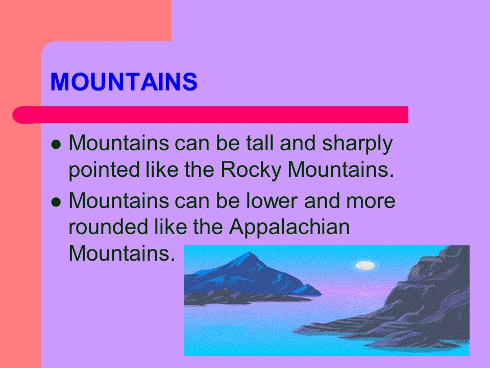 MOUNTAINS Mountains can be tall and sharply pointed like the Rocky Mountains.