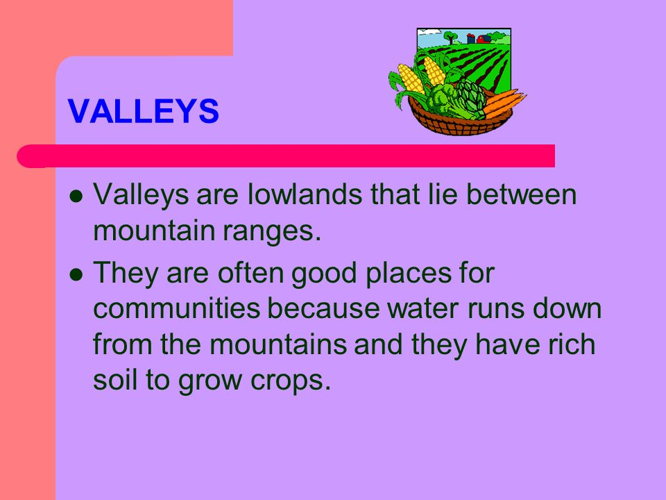VALLEYS Valleys are lowlands that lie between mountain ranges.