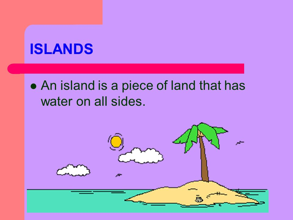 ISLANDS An island is a piece of land that has water on all sides.