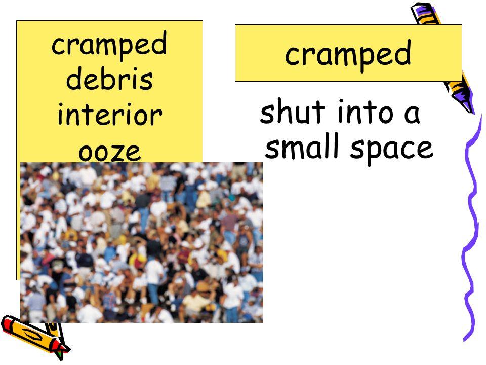 cramped shut into a small space cramped debris interior ooze robotic