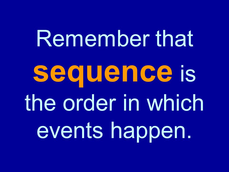 Remember that sequence is the order in which events happen.