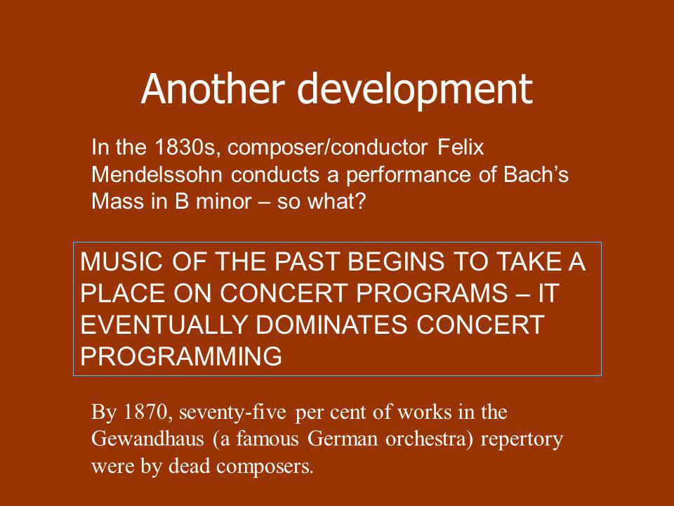Another development In the 1830s, composer/conductor Felix Mendelssohn conducts a performance of Bach's Mass in B minor – so what