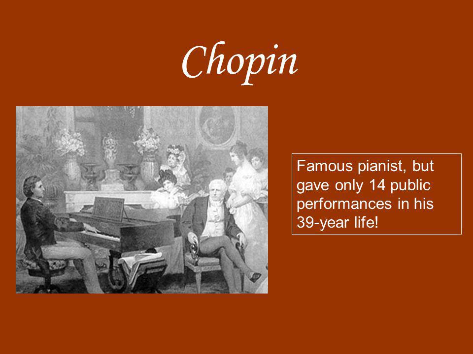 Chopin Famous pianist, but gave only 14 public performances in his 39-year life!