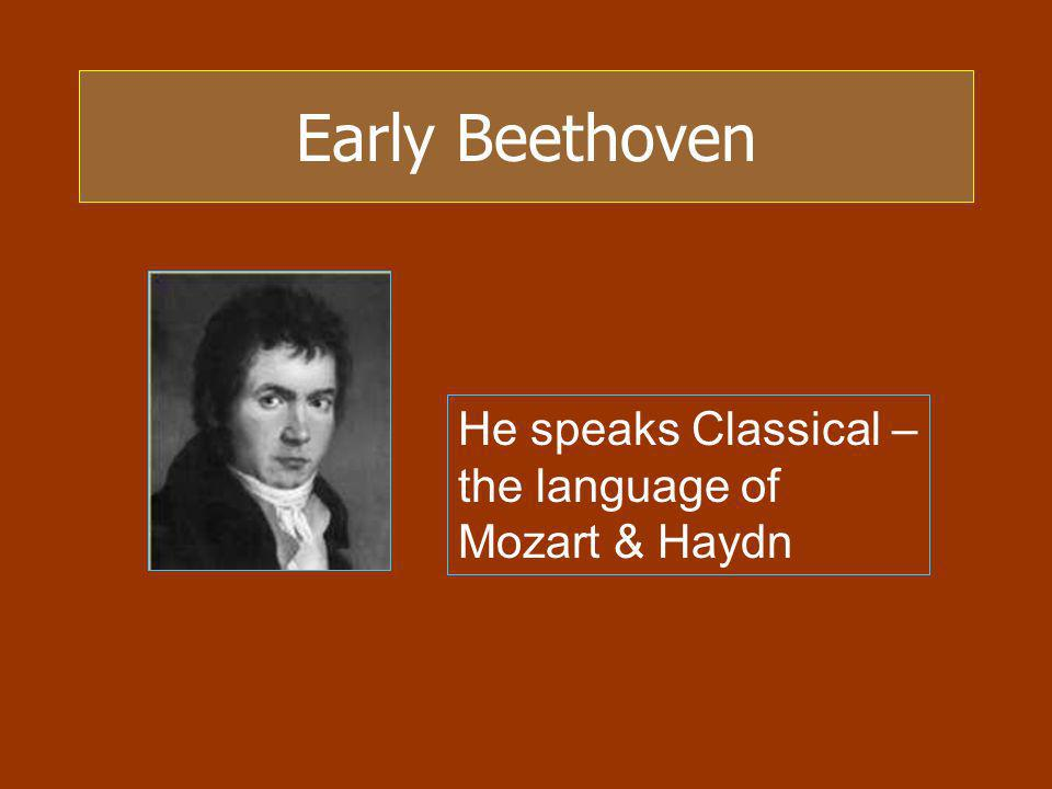 Early Beethoven He speaks Classical – the language of Mozart & Haydn