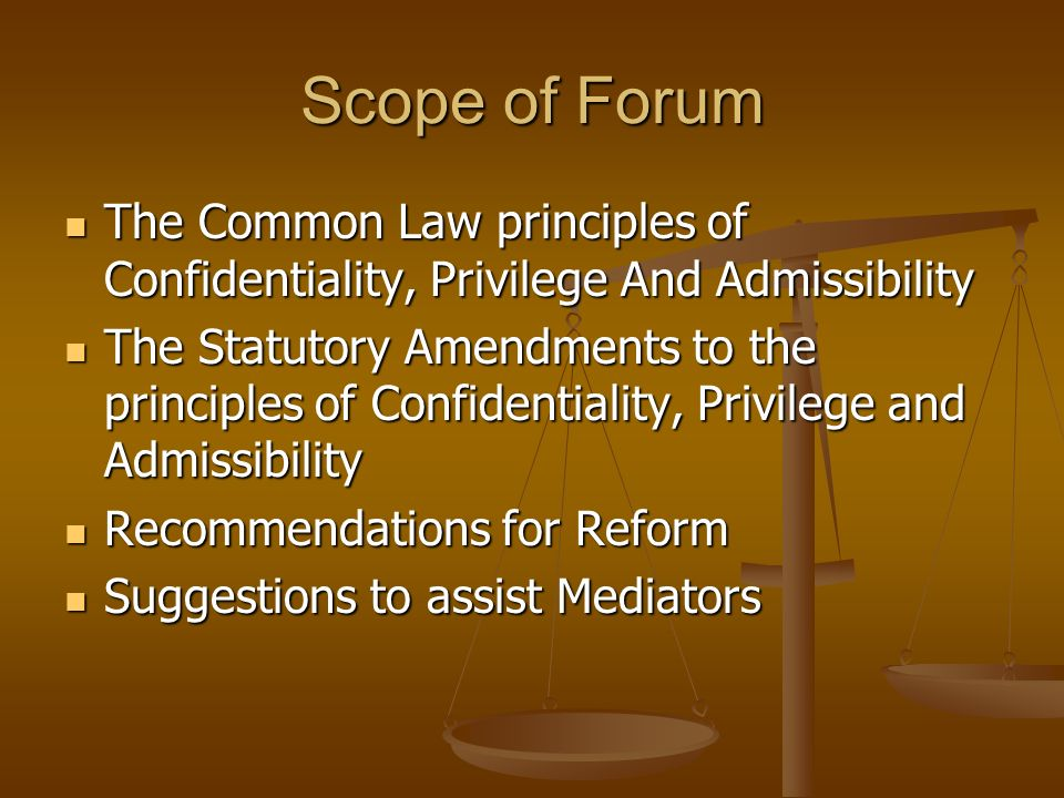 Scope of Forum The Common Law principles of Confidentiality, Privilege And Admissibility.