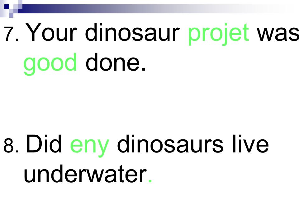 7. Your dinosaur projet was good done.